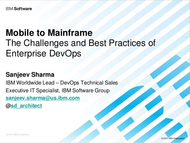 © 2013 IBM Corporation Mobile to Mainframe The Challenges and Best Practices of Enterprise DevOps Sanjeev Sharma IBM World...