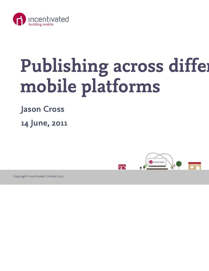 Publishing across different    mobile platforms     Jason Cross     14 June, 2011Copyright Incentivated Limited 2011   www...