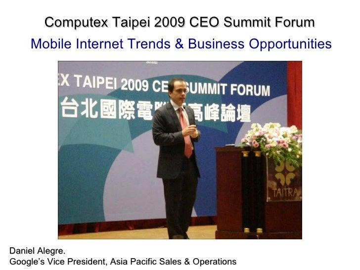 Computex Taipei 2009 CEO Summit Forum   Mobile Internet Trends & Business Opportunities Daniel Alegre. Google's Vice Presi...