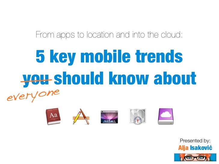 From apps to location and into the cloud:    5 key mobile trends  you should know abouteveryone                           ...
