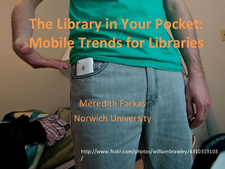 The Library in Your Pocket: Mobile Trends for Libraries Meredith Farkas Norwich University http://www.flickr.com/photos/wi...