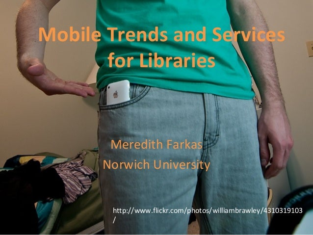 Mobile Trends and Services for Libraries Meredith Farkas Norwich University http://www.flickr.com/photos/williambrawley/43...