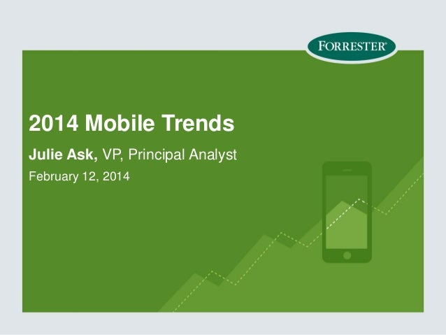 2014 Mobile Trends Julie Ask, VP, Principal Analyst February 12, 2014