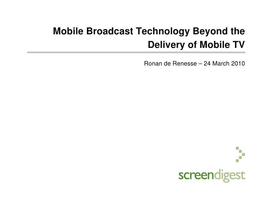 Mobile Broadcast Technology Beyond the                    Delivery of Mobile TV                   Ronan de Renesse – 24 Ma...
