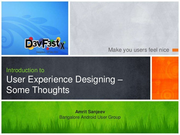 Make you users feel niceIntroduction toUser Experience Designing –Some Thoughts                         Amrit Sanjeev     ...