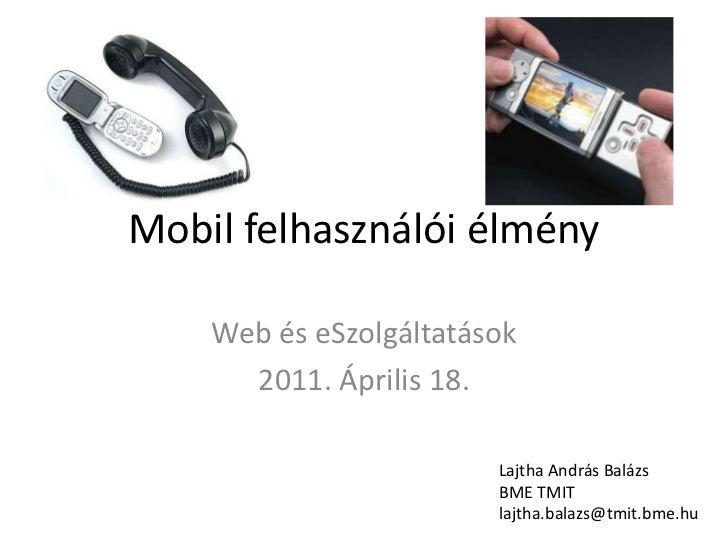 Mobil felhasználói élmény<br />Web és eSzolgáltatások<br />2011. Április 18.<br />Lajtha András Balázs<br />BME TMIT<br />...