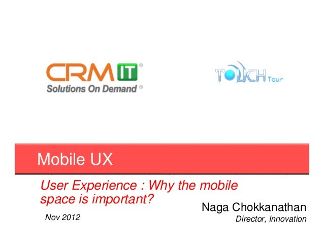 Mobile UXUser Experience : Why the mobilespace is important?                          Naga ChokkanathanNov 2012           ...