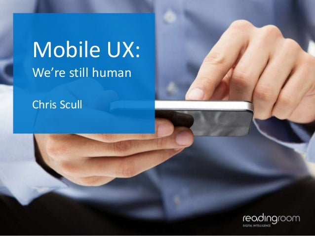 Mobile UX: We're still human Chris Scull  1