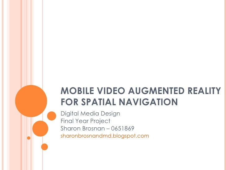 MOBILE VIDEO AUGMENTED REALITY FOR SPATIAL NAVIGATION Digital Media Design Final Year Project Sharon Brosnan – 0651869 sha...