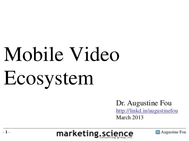 Mobile VideoEcosystem           Dr. Augustine Fou           http://linkd.in/augustinefou           March 2013-1-          ...