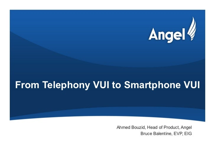 From Telephony VUI to Smartphone VUI                   Ahmed Bouzid, Head of Product, Angel                             Br...
