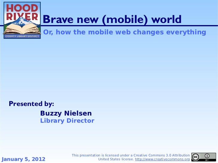 Brave new (mobile) world              Or, how the mobile web changes everything  Presented by:             Buzzy Nielsen  ...