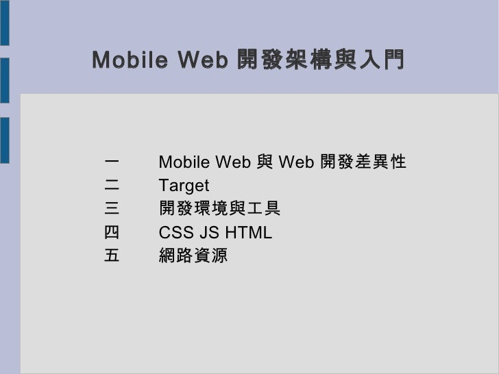 Mobile Web 開發架構與入門一   Mobile Web 與 Web 開發差異性二   Target三   開發環境與工具四   CSS JS HTML五   網路資源