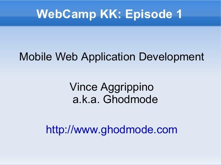 WebCamp KK: Episode 1 Mobile Web Application Development Vince Aggrippino a.k.a. Ghodmode http://www.ghodmode.com