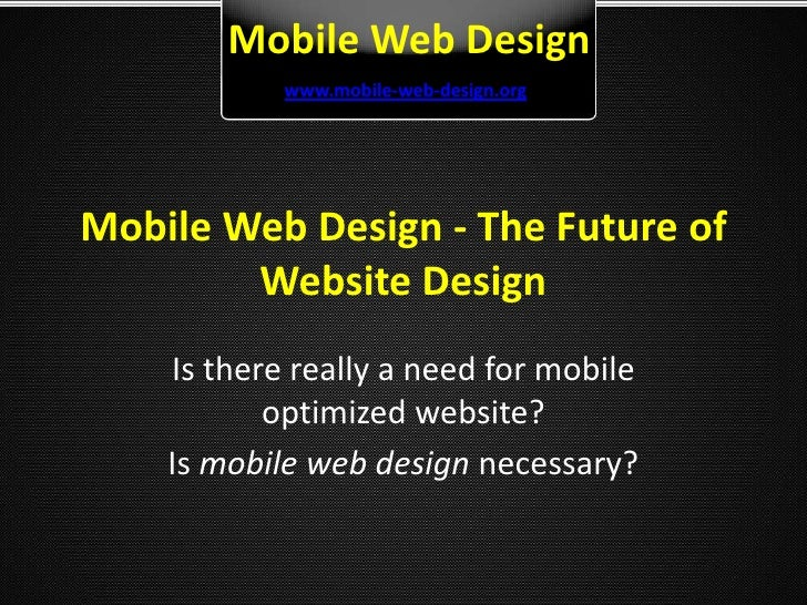 Mobile Web Design - The Future of Website Design<br />Is there really a need for mobile optimized website? <br />Is mobile...