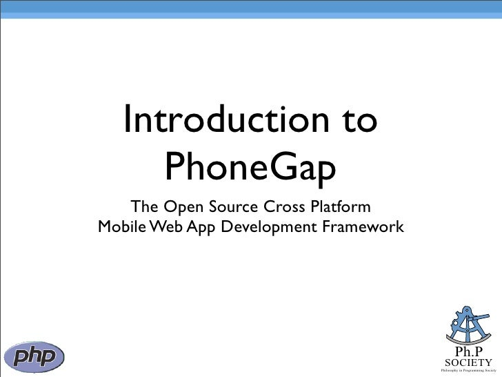Introduction to      PhoneGap    The Open Source Cross Platform Mobile Web App Development Framework                      ...