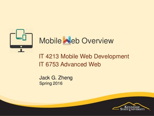 Mobile Web Overview IT 4213 Mobile Web Development IT 6753 Advanced Web Jack G. Zheng Spring 2016