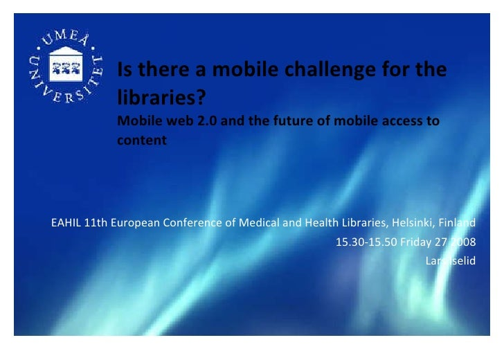 Is there a mobile challenge for the libraries?   Mobile web 2.0 and the future of mobile access to content <ul><li>EAHIL  ...
