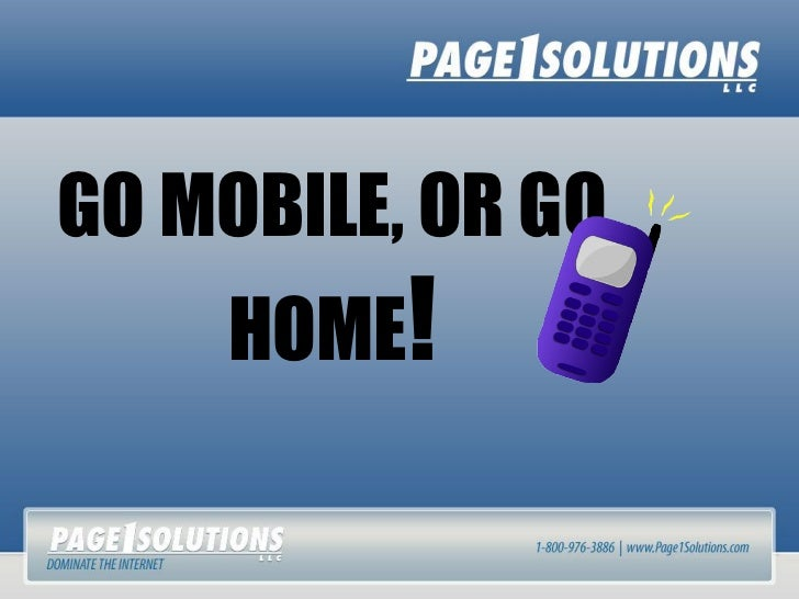GO MOBILE, OR GO    HOME!