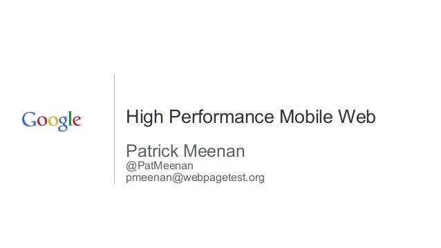 High Performance Mobile Web Patrick Meenan @PatMeenan pmeenan@webpagetest.org