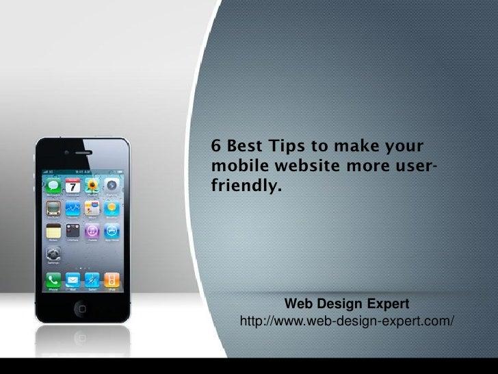 6 Best Tips to make yourmobile website more user-friendly.           Web Design Expert   http://www.web-design-expert.com/