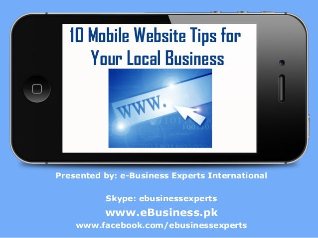 10 Mobile Website Tips for Your Local Business  Presented by: e-Business Experts International Skype: ebusinessexperts  ww...