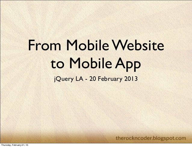 From Mobile Website                           to Mobile App                            jQuery LA - 20 February 2013Thursda...