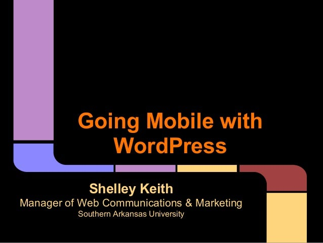 Going Mobile with             WordPress            Shelley KeithManager of Web Communications & Marketing          Souther...