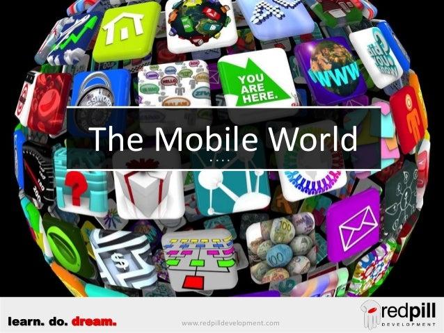 The Mobile World ....  learn. do. dream.  www.redpilldevelopment.com