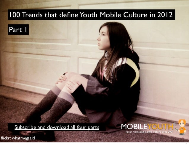 100 Trends that define Youth Mobile Culture in 2012    Part 1       Subscribe and download all four parts   MOBILEYOUTH    ...