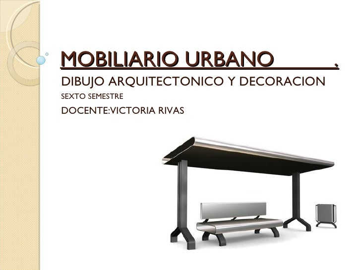 MOBILIARIO URBANO  . DIBUJO ARQUITECTONICO Y DECORACION SEXTO SEMESTRE DOCENTE:VICTORIA RIVAS