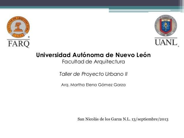 Universidad Autónoma de Nuevo León Facultad de Arquitectura Taller de Proyecto Urbano II Arq. Martha Elena Gómez Garza San...