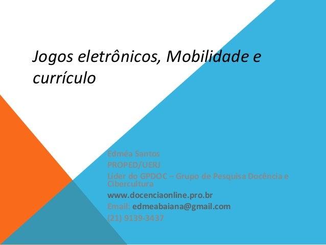 Jogos eletrônicos, Mobilidade e currículo Edméa Santos PROPED/UERJ Líder do GPDOC – Grupo de Pesquisa Docência e Cibercult...