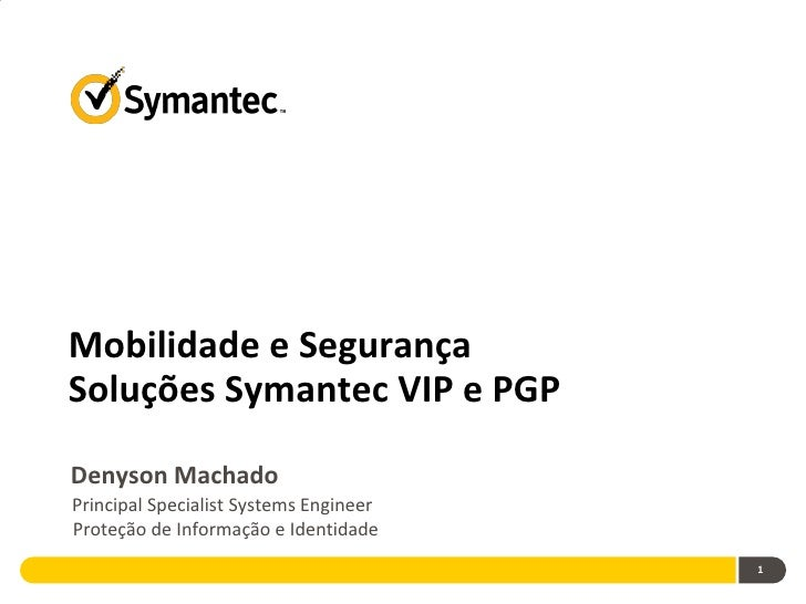 Mobilidade e SegurançaSoluções Symantec VIP e PGPDenyson MachadoPrincipal Specialist Systems EngineerProteção de Informaçã...