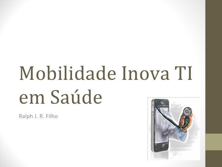 Mobilidade Inova TI em Saúde Ralph J. R. Filho