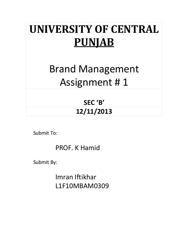 UNIVERSITY OF CENTRAL PUNJAB Brand Management Assignment # 1 SEC 'B' 12/11/2013 Submit To:  PROF. K Hamid Submit By:  Imra...