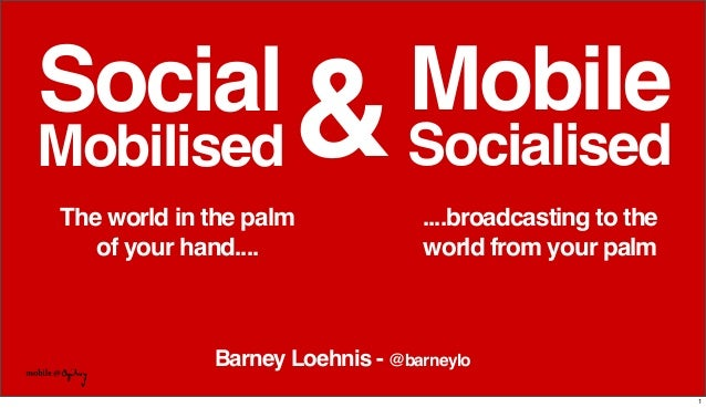 Barney Loehnis - @barneyloSocialMobilised....broadcasting to theworld from your palmMobileSocialised&The world in the palm...