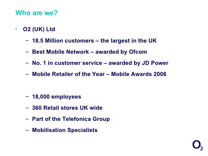 Who are we?  •   O2 (UK) Ltd     – 18.5 Million customers – the largest in the UK     – Best Mobile Network – awarded by O...