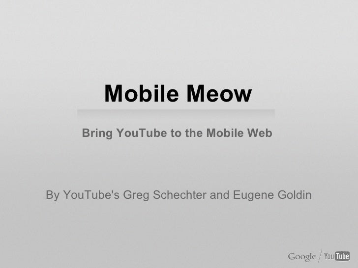 Mobile Meow      Bring YouTube to the Mobile WebBy YouTubes Greg Schechter and Eugene Goldin