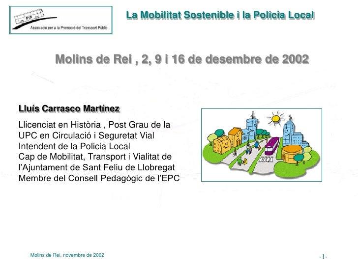 La Mobilitat Sostenible i la Policia Local                 Molins de Rei , 2, 9 i 16 de desembre de 2002    Lluís Carrasco...