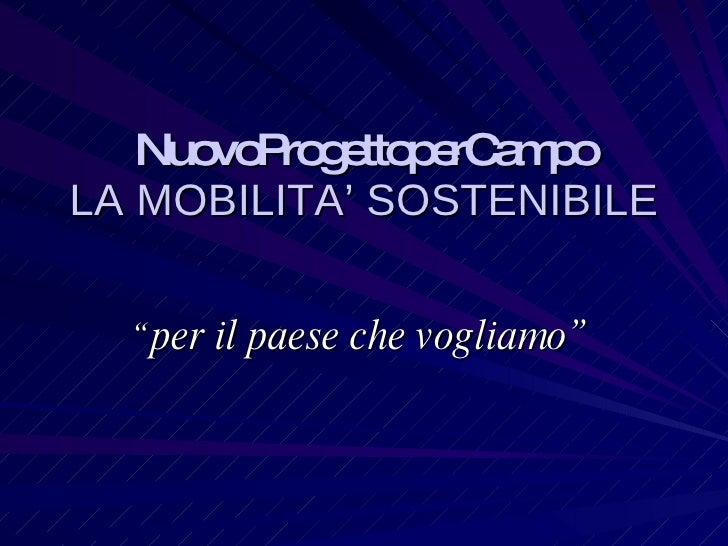 """NuovoProgettoperCampo LA MOBILITA' SOSTENIBILE """" per il paese che vogliamo"""""""