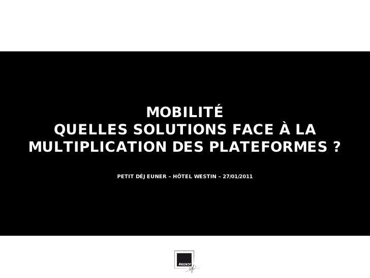 MOBILITÉ  QUELLES SOLUTIONS FACE À LAMULTIPLICATION DES PLATEFORMES ?         PETIT DÉJEUNER – HÔTEL WESTIN – 27/01/2011