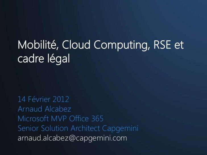 Mobilité, Cloud Computing, RSE etcadre légal14 Février 2012Arnaud AlcabezMicrosoft MVP Office 365Senior Solution Architect...