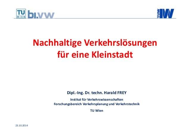 23.10.2014 NachhaltigeVerkehrslösungen füreineKleinstadt Dipl.‐Ing.Dr.techn.HaraldFREY InstitutfürVerkehrswissen...
