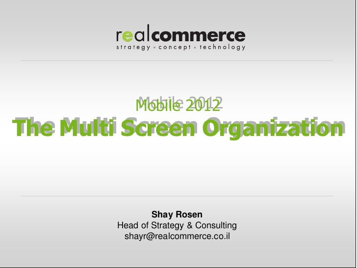 Mobile 2012The Multi Screen Organization                 Shay Rosen         Head of Strategy & Consulting          shayr@r...