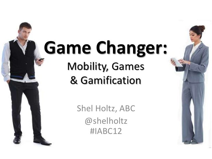 Game Changer:  Mobility, Games  & Gamification   Shel Holtz, ABC     @shelholtz      #IABC12