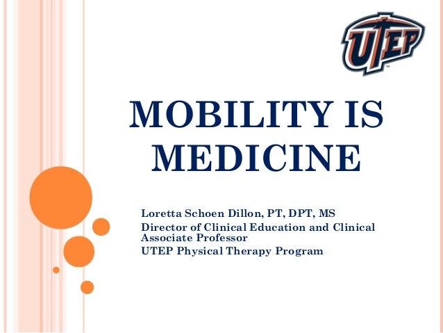 MOBILITY IS MEDICINE Loretta Schoen Dillon, PT, DPT, MS Director of Clinical Education and Clinical Associate Professor UT...