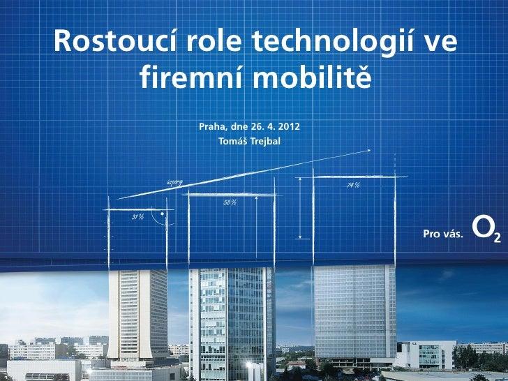Rostoucí role technologií ve     firemní mobilitě          Praha, dne 26. 4. 2012              Tomáš Trejbal