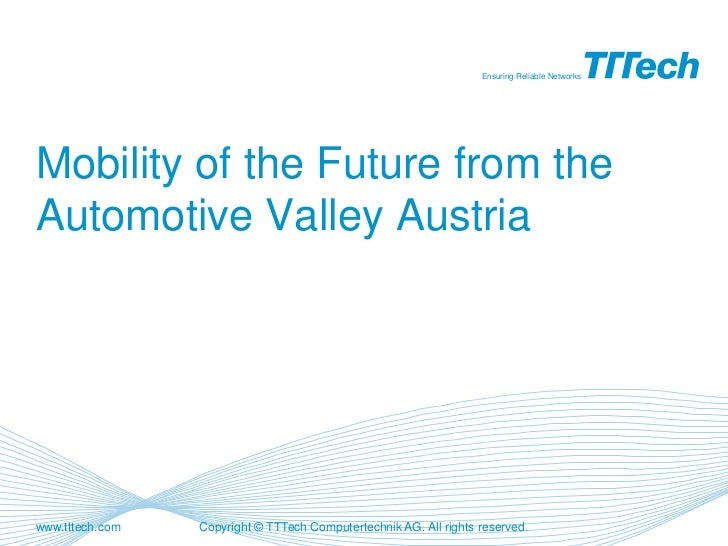 Ensuring Reliable NetworksMobility of the Future from theAutomotive Valley Austriawww.tttech.com   Copyright © TTTech Comp...