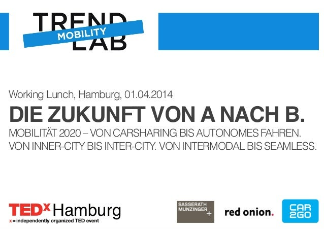 Working Lunch, Hamburg, 01.04.2014  DIE ZUKUNFT VON A NACH B.!  MOBILITÄT 2020 – VON CARSHARING BIS AUTONOMES FAHREN.  VON...